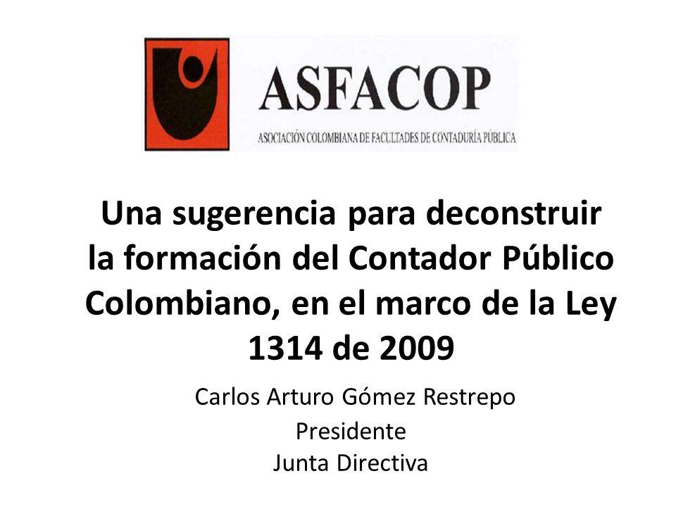 Una sugerencia para deconstruir la formación del Contador Público Colombiano, en el marco de la Ley 1314 de 2009 Carlos Arturo Gómez Restrepo Presiden