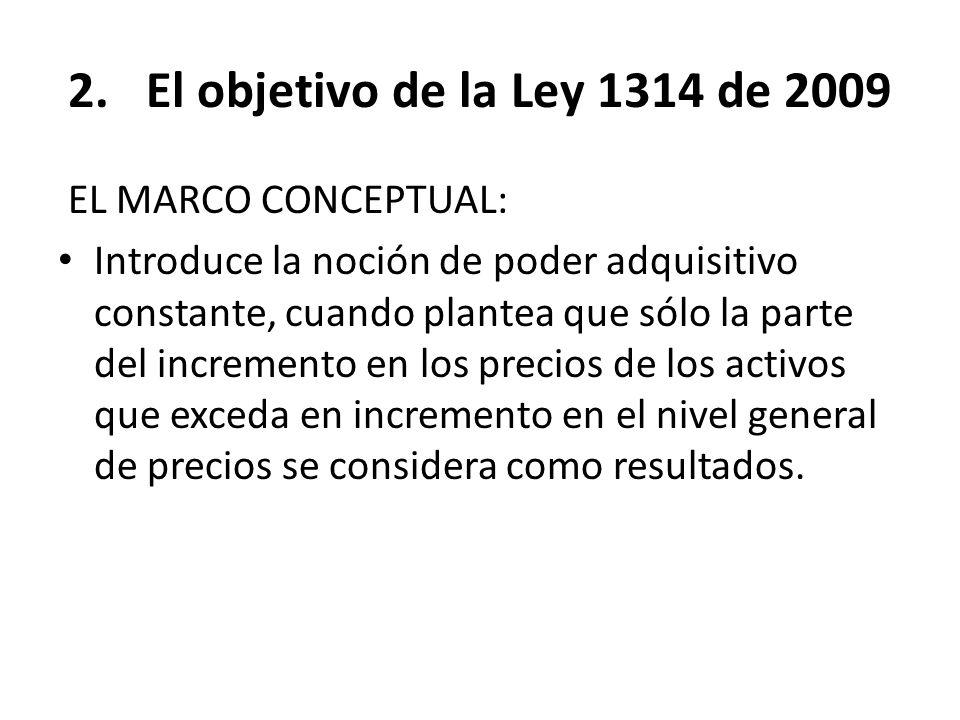 2.El objetivo de la Ley 1314 de 2009 EL MARCO CONCEPTUAL: Introduce la noción de poder adquisitivo constante, cuando plantea que sólo la parte del inc