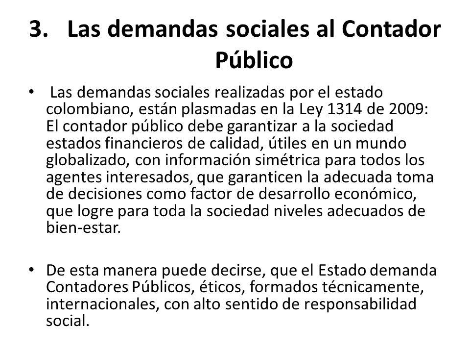 3.Las demandas sociales al Contador Público Las demandas sociales realizadas por el estado colombiano, están plasmadas en la Ley 1314 de 2009: El cont
