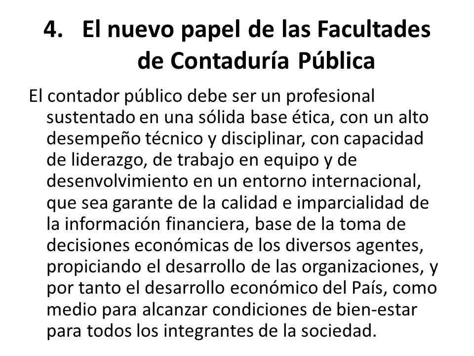 4.El nuevo papel de las Facultades de Contaduría Pública El contador público debe ser un profesional sustentado en una sólida base ética, con un alto