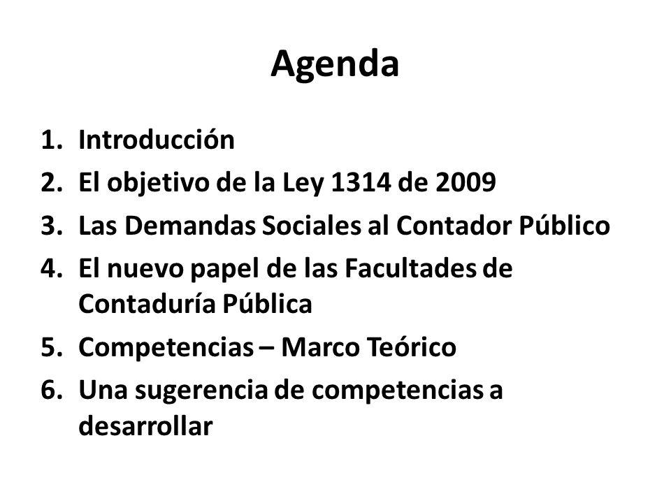 Agenda 1.Introducción 2.El objetivo de la Ley 1314 de 2009 3.Las Demandas Sociales al Contador Público 4.El nuevo papel de las Facultades de Contadurí
