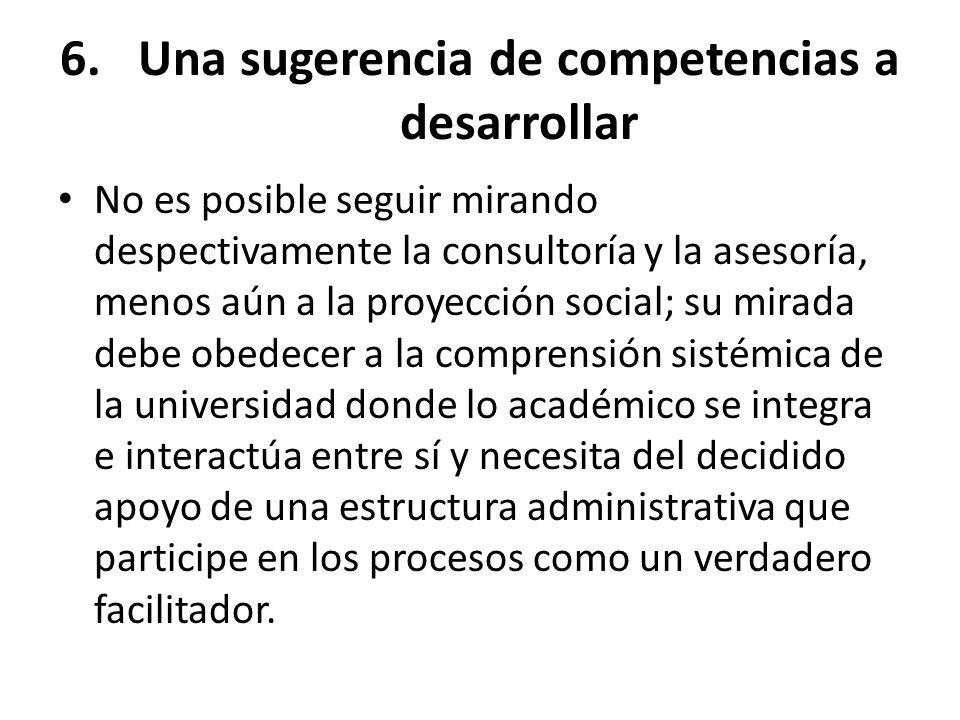 6.Una sugerencia de competencias a desarrollar No es posible seguir mirando despectivamente la consultoría y la asesoría, menos aún a la proyección so