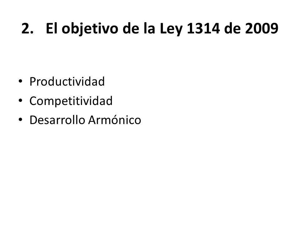 2.El objetivo de la Ley 1314 de 2009 Para efectos del presente documento, y en el contexto de la Ley 1314 de 2009, propongo la siguiente definición: El desarrollo armónico de la actividad empresarial, se entiende, como el logro de mejores condiciones de vida de todas las personas involucradas en sus procesos, mediante la participación equitativa de beneficios o del equilibrio en los resultados.