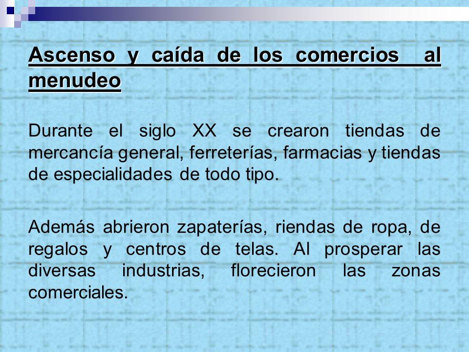 Ascenso y caída de los comercios al menudeo Durante el siglo XX se crearon tiendas de mercancía general, ferreterías, farmacias y tiendas de especiali