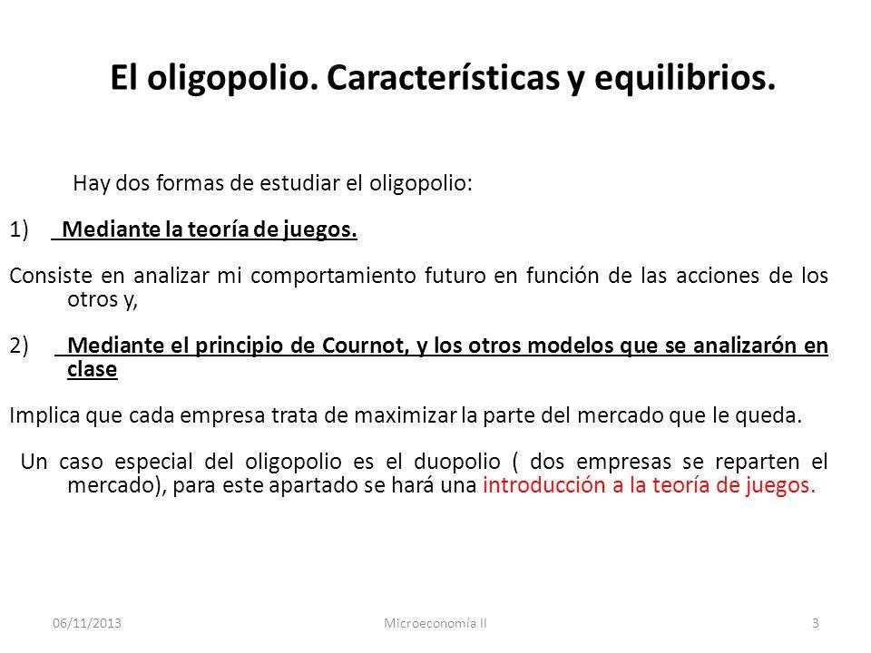 06/11/2013Microeconomía II3 El oligopolio. Características y equilibrios. Hay dos formas de estudiar el oligopolio: 1) Mediante la teoría de juegos. C