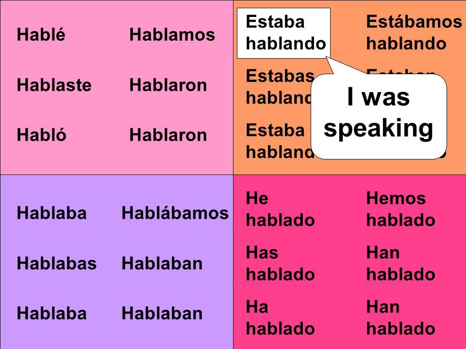 Estábamos hablando Estaban hablando Hablamos Hablaron Hablábamos Hablaban Hemos hablado Han hablado Estaba hablando Estabas hablando Estaba hablando I was speaking Hablé Hablaste Habló I spoke He hablado Has hablado Ha hablado Hablaba Hablabas Hablaba