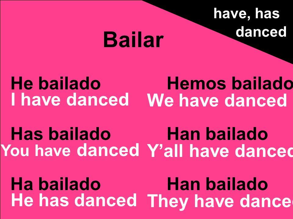 He bailado Has bailado Ha bailado Hemos bailado Han bailado Bailar have, has danced I have danced You have danced He has danced We have danced Yall ha
