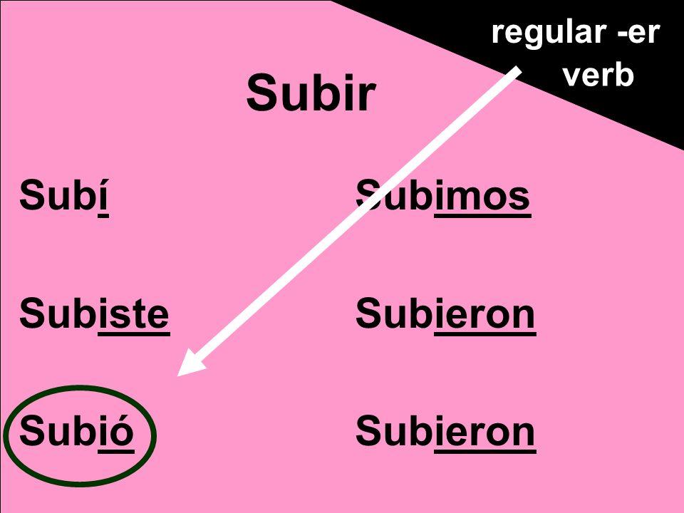 Subí Subiste Subió Subimos Subieron Subir regular -er verb