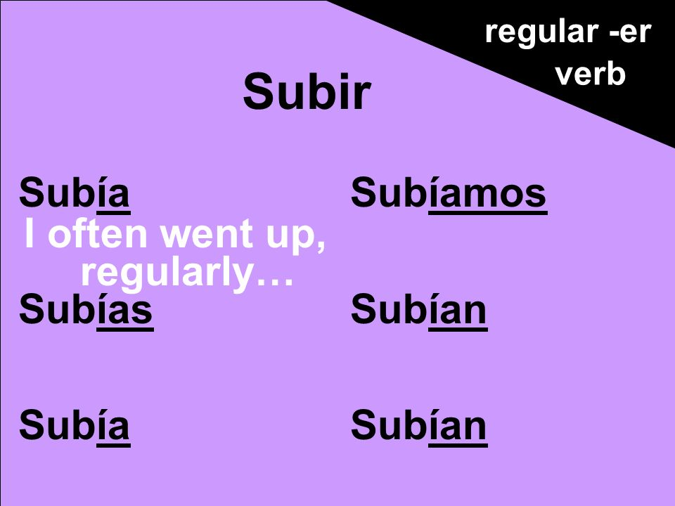 Subía Subías Subía Subíamos Subían Subir regular -er verb I often went up, regularly…