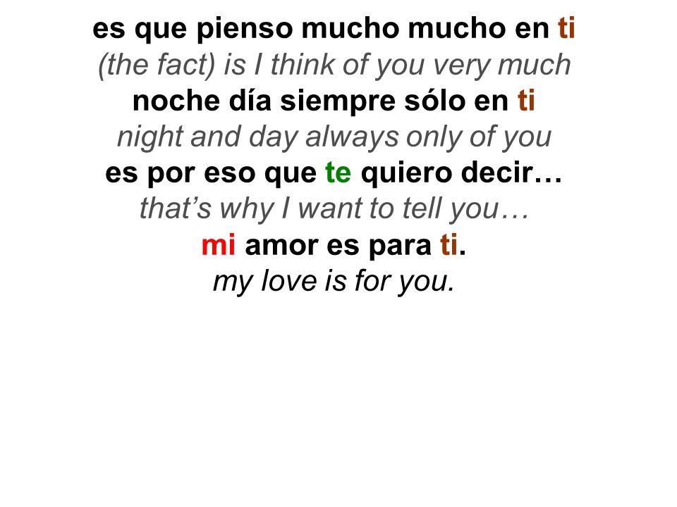 es que pienso mucho mucho en ti (the fact) is I think of you very much noche día siempre sólo en ti night and day always only of you es por eso que te