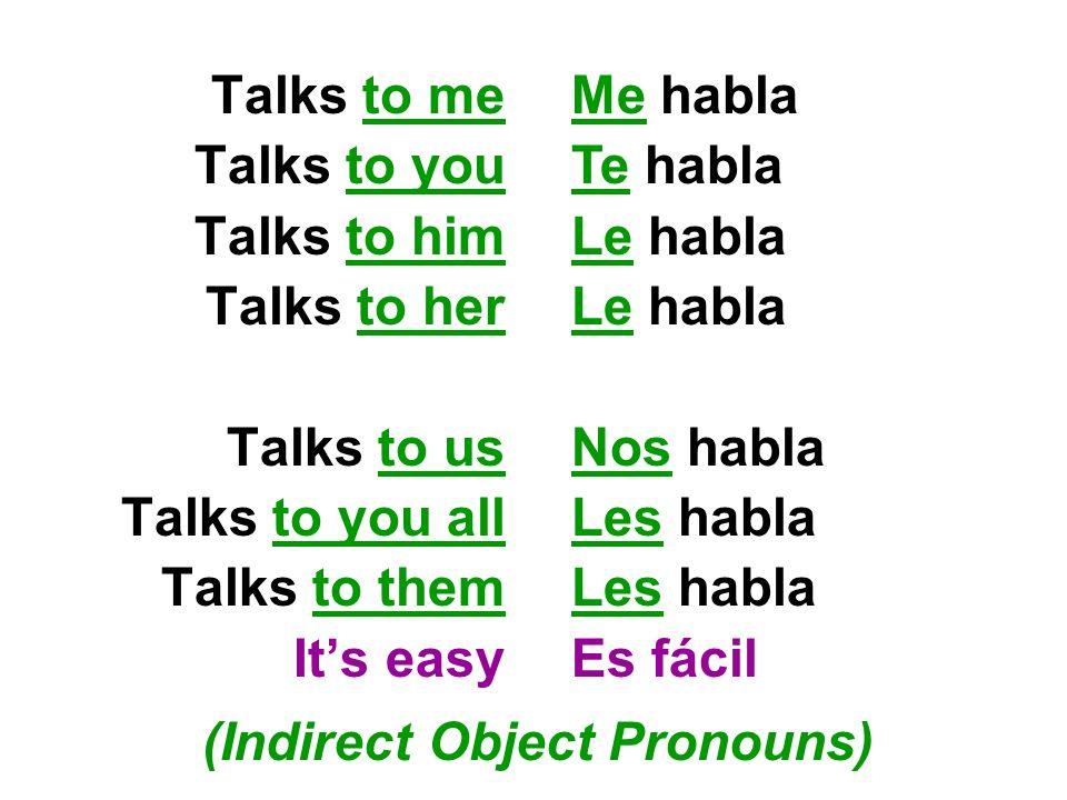 Talks to me Talks to you Talks to him Talks to her Talks to us Talks to you all Talks to them Its easy Me habla Te habla Le habla Nos habla Les habla