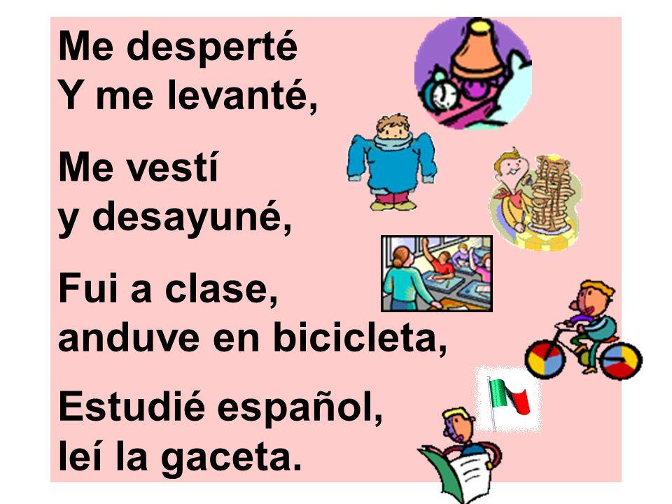 Me desperté Y me levanté, Me vestí y desayuné, Fui a clase, anduve en bicicleta, Estudié español, leí la gaceta.