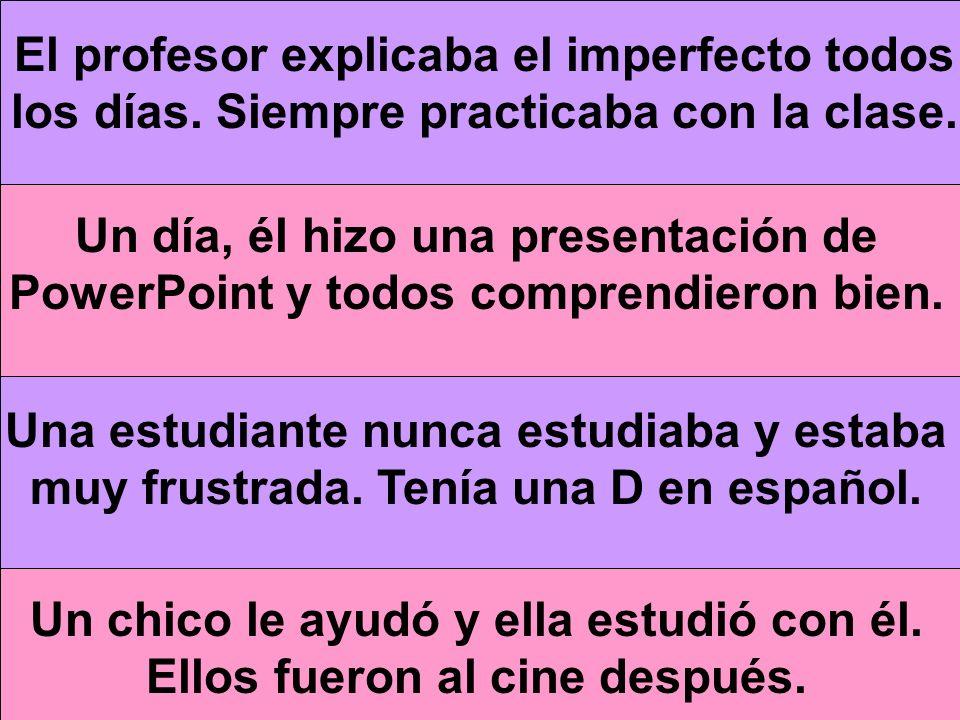 El profesor explicaba el imperfecto todos los días. Siempre practicaba con la clase. Un día, él hizo una presentación de PowerPoint y todos comprendie