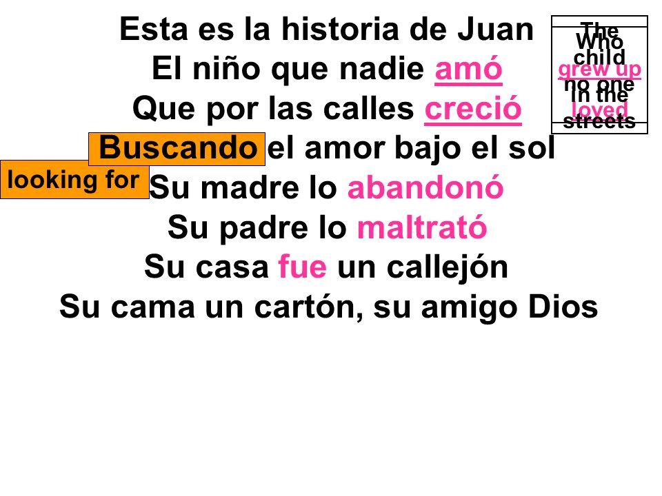 looking for Esta es la historia de Juan El niño que nadie amó Que por las calles creció Buscando el amor bajo el sol Su madre lo abandonó Su padre lo