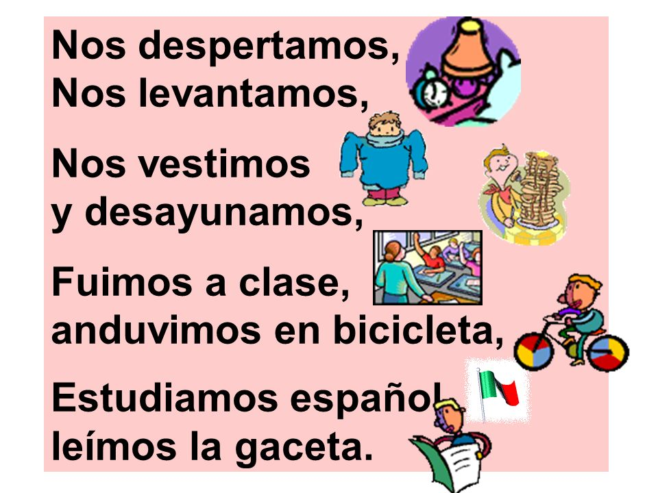 Nos despertamos, Nos levantamos, Nos vestimos y desayunamos, Fuimos a clase, anduvimos en bicicleta, Estudiamos español, leímos la gaceta.