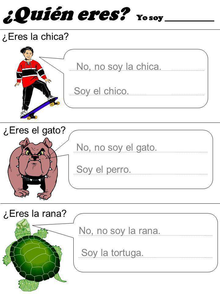 ¿Eres la chica? ¿Eres el gato? No, no soy la chica. Soy el perro. ¿Quién eres? Yo soy ____________ ¿Eres la rana? Soy la tortuga. No, no soy la rana.