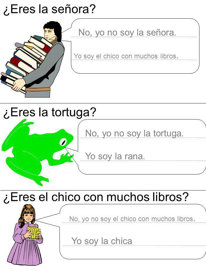 ¿Eres la señora? ¿Eres la tortuga? ¿Eres el chico con muchos libros? No, yo no soy la señora. Yo soy el chico con muchos libros. No, yo no soy la tort