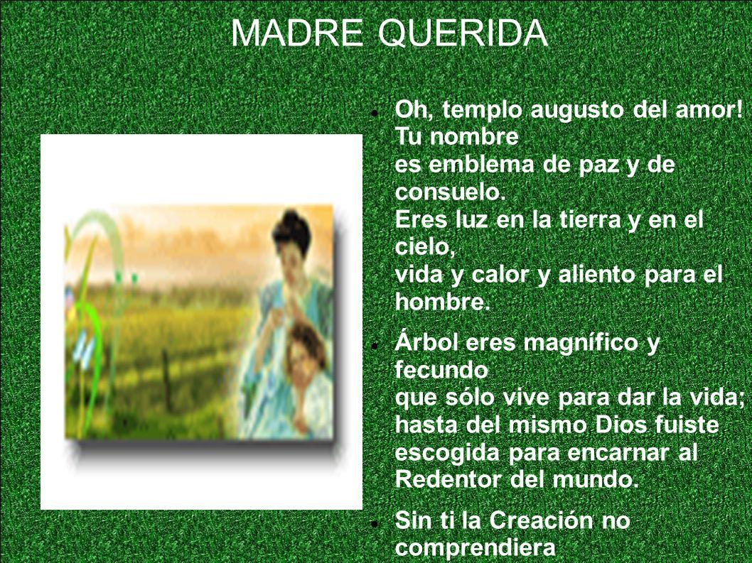 MADRE QUERIDA Oh, templo augusto del amor! Tu nombre es emblema de paz y de consuelo. Eres luz en la tierra y en el cielo, vida y calor y aliento para