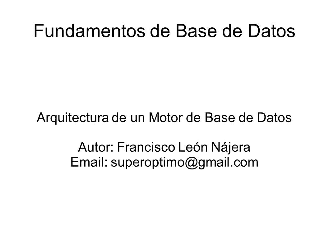 Fundamentos de Base de Datos Arquitectura de un Motor de Base de Datos Autor: Francisco León Nájera Email: superoptimo@gmail.com