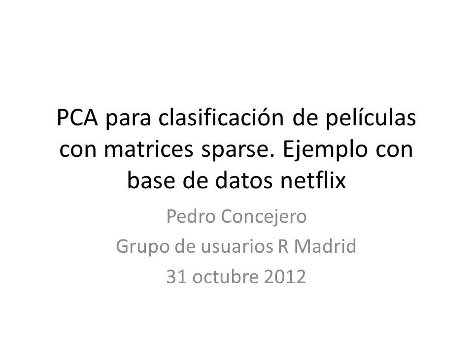 PCA para clasificación de películas con matrices sparse. Ejemplo con base de datos netflix Pedro Concejero Grupo de usuarios R Madrid 31 octubre 2012