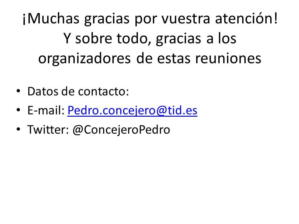 ¡Muchas gracias por vuestra atención! Y sobre todo, gracias a los organizadores de estas reuniones Datos de contacto: E-mail: Pedro.concejero@tid.esPe