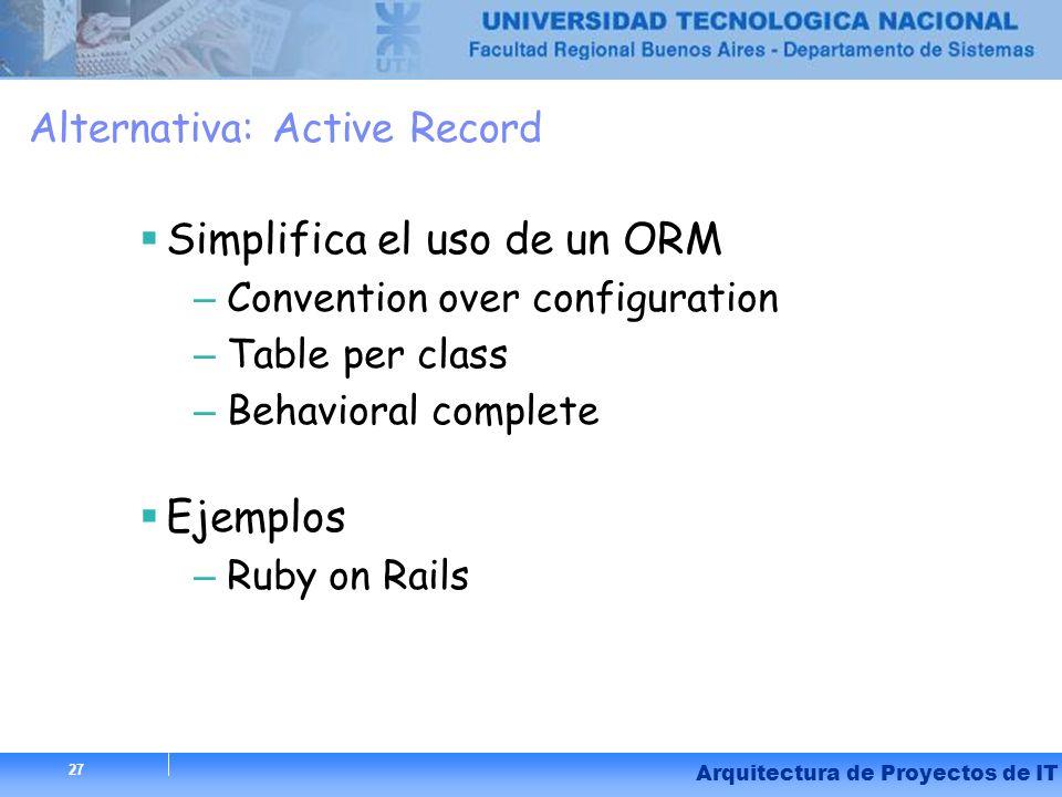 27 Arquitectura de Proyectos de IT Alternativa: Active Record Simplifica el uso de un ORM – Convention over configuration – Table per class – Behavior