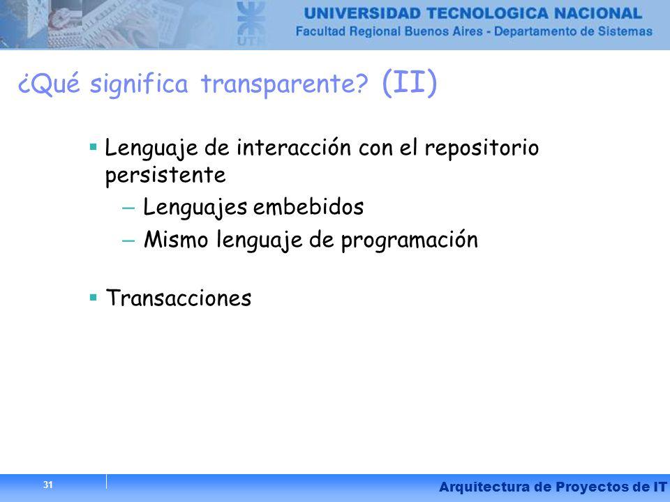 31 Arquitectura de Proyectos de IT 31 ¿Qué significa transparente? (II) Lenguaje de interacción con el repositorio persistente – Lenguajes embebidos –