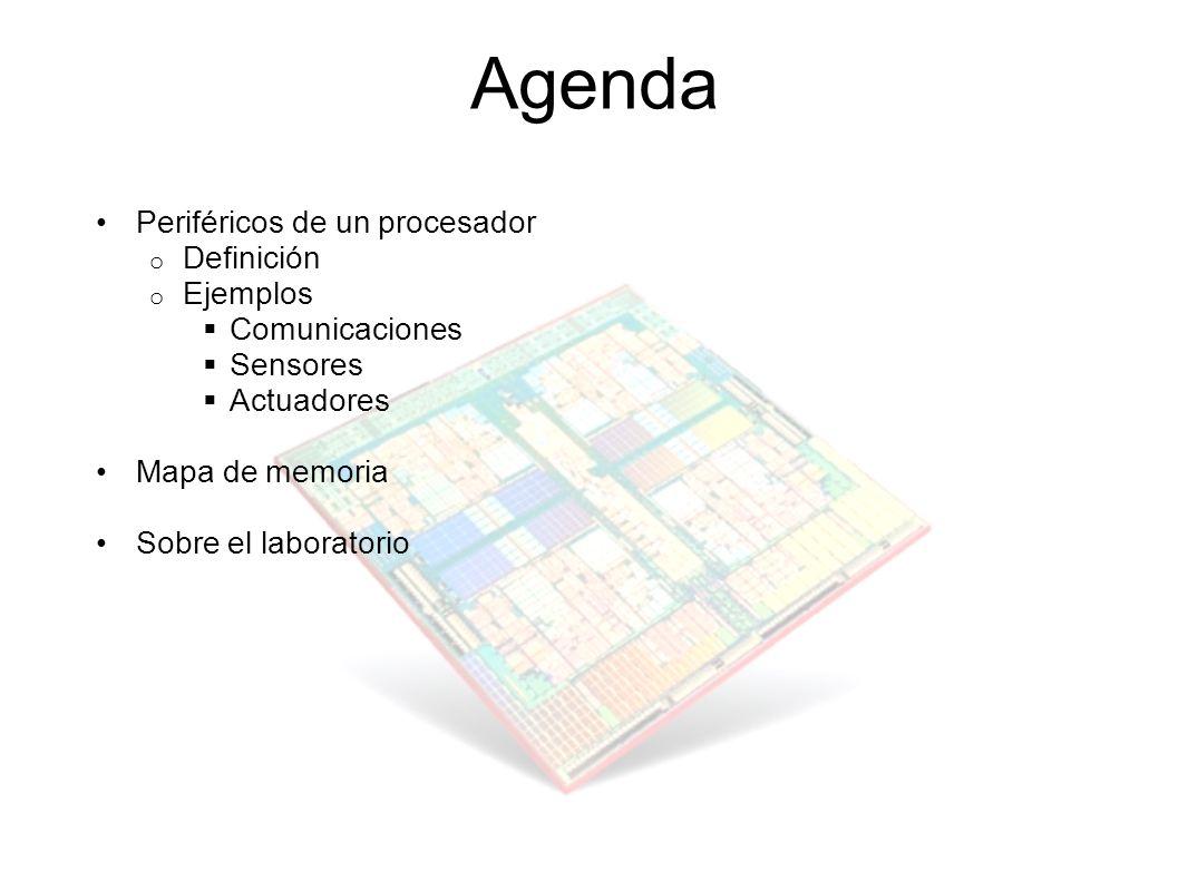 Agenda Periféricos de un procesador o Definición o Ejemplos Comunicaciones Sensores Actuadores Mapa de memoria Sobre el laboratorio