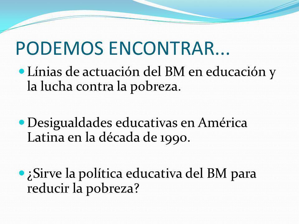 PODEMOS ENCONTRAR... Línias de actuación del BM en educación y la lucha contra la pobreza. Desigualdades educativas en América Latina en la década de