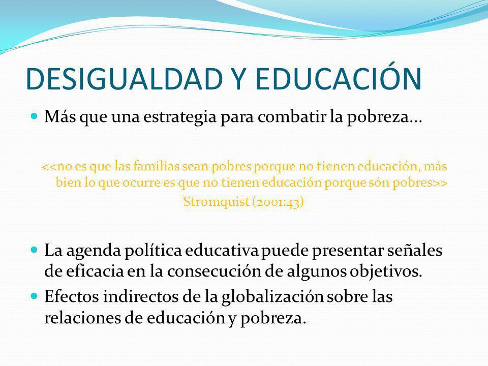 DESIGUALDAD Y EDUCACIÓN Más que una estrategia para combatir la pobreza... > Stromquist (2001:43) La agenda política educativa puede presentar señales
