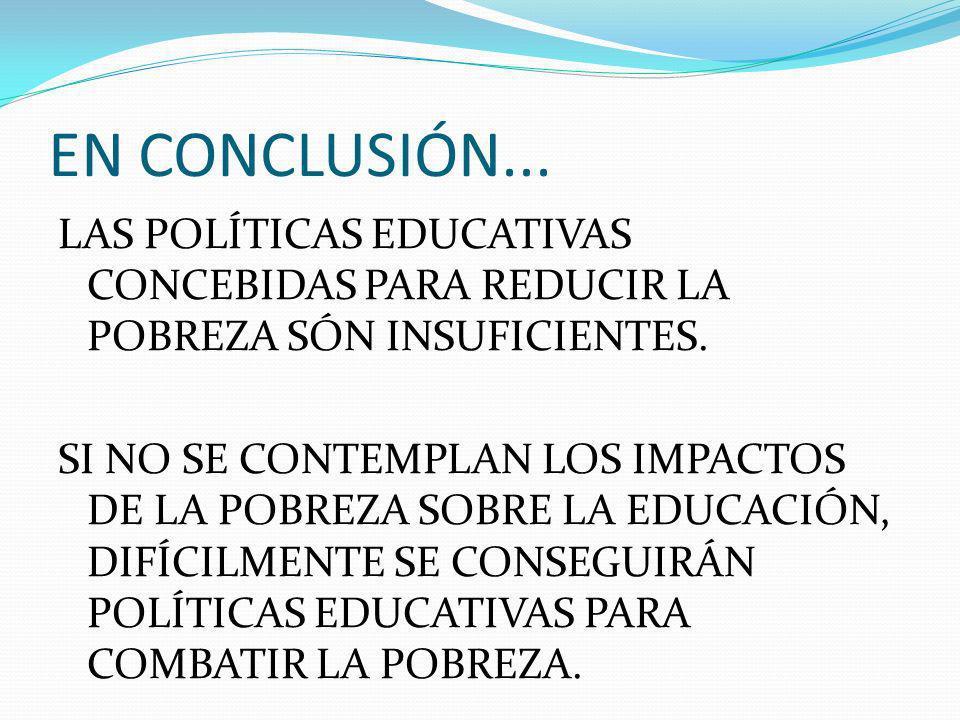 EN CONCLUSIÓN... LAS POLÍTICAS EDUCATIVAS CONCEBIDAS PARA REDUCIR LA POBREZA SÓN INSUFICIENTES. SI NO SE CONTEMPLAN LOS IMPACTOS DE LA POBREZA SOBRE L