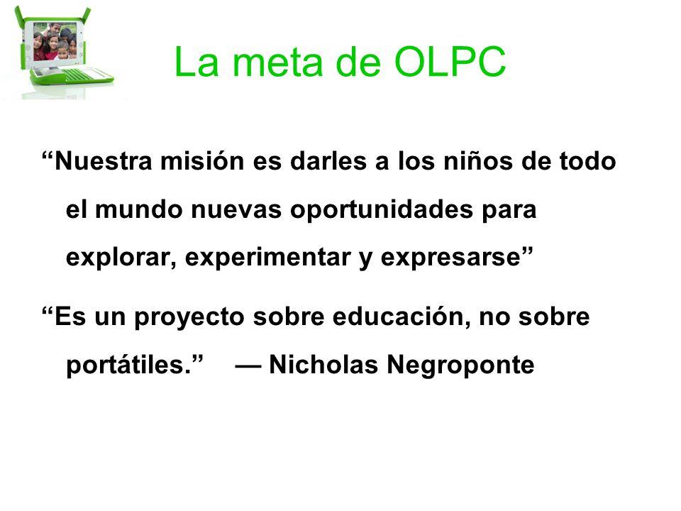 La meta de OLPC Nuestra misión es darles a los niños de todo el mundo nuevas oportunidades para explorar, experimentar y expresarse Es un proyecto sobre educación, no sobre portátiles.