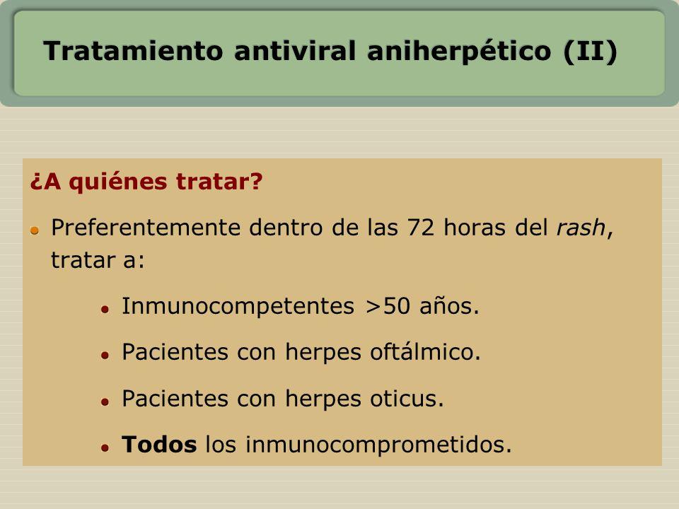 Tratamiento antiviral aniherpético (II) ¿A quiénes tratar? Preferentemente dentro de las 72 horas del rash, tratar a: Inmunocompetentes >50 años. Paci