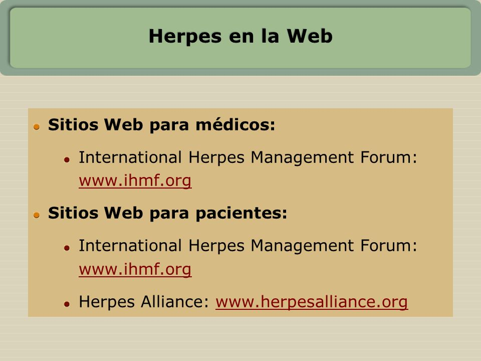 Herpes en la Web Sitios Web para médicos: International Herpes Management Forum: www.ihmf.org www.ihmf.org Sitios Web para pacientes: International He