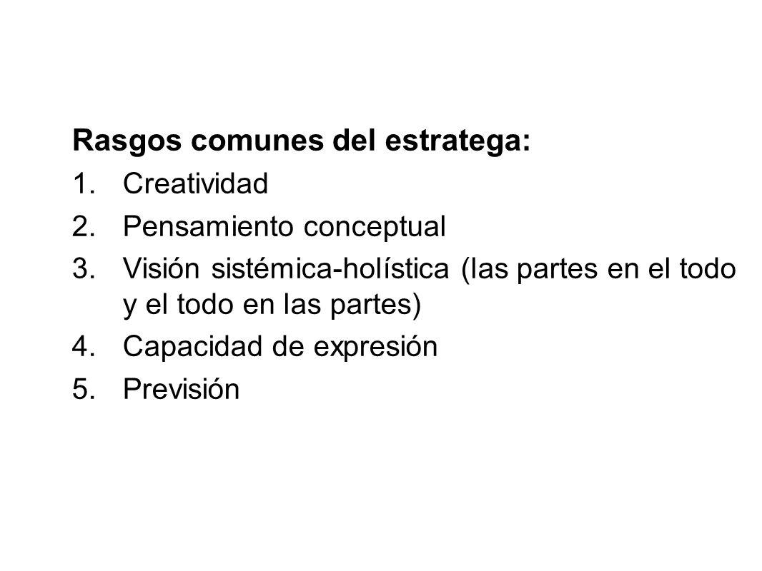 Rasgos comunes del estratega: 1.Creatividad 2.Pensamiento conceptual 3.Visión sistémica-holística (las partes en el todo y el todo en las partes) 4.Ca