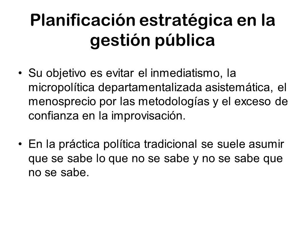 Planificación estratégica en la gestión pública Su objetivo es evitar el inmediatismo, la micropolítica departamentalizada asistemática, el menospreci