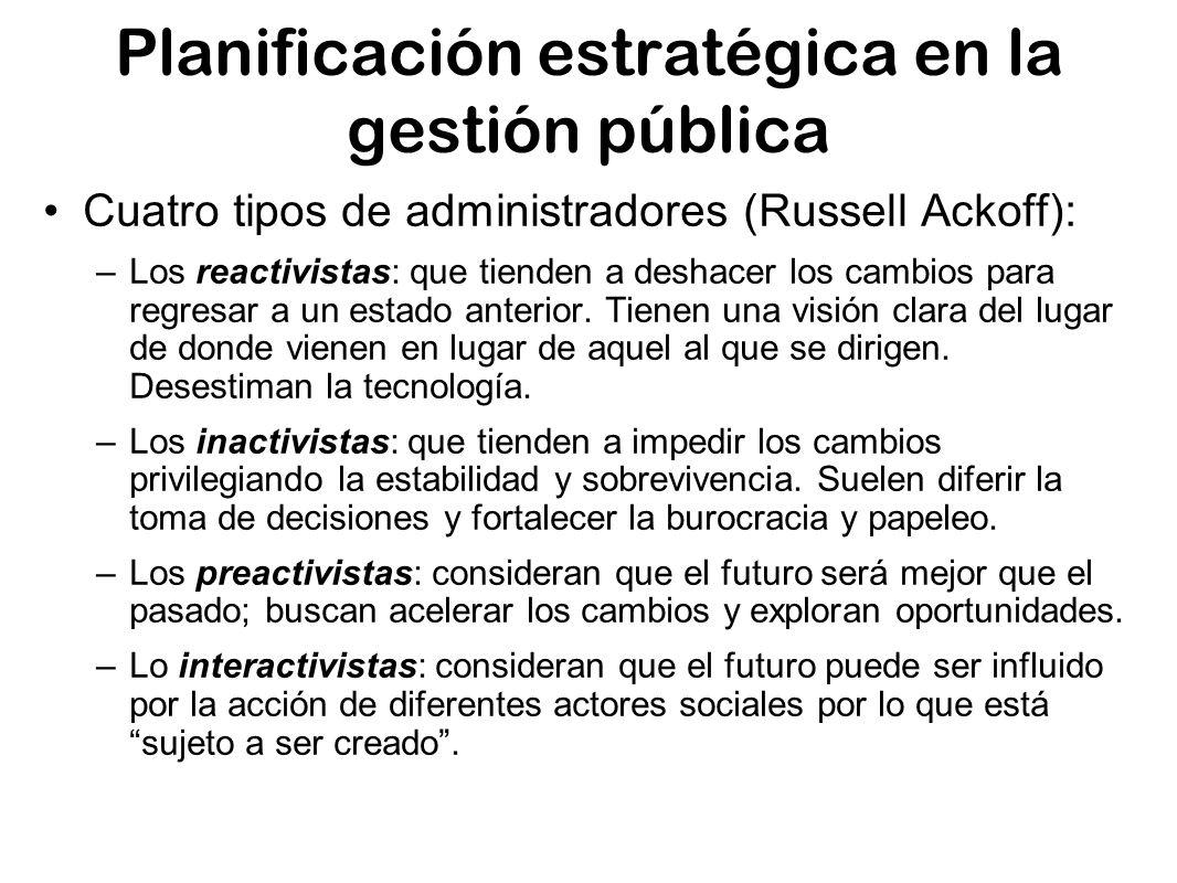 Planificación estratégica en la gestión pública Cuatro tipos de administradores (Russell Ackoff): –Los reactivistas: que tienden a deshacer los cambio