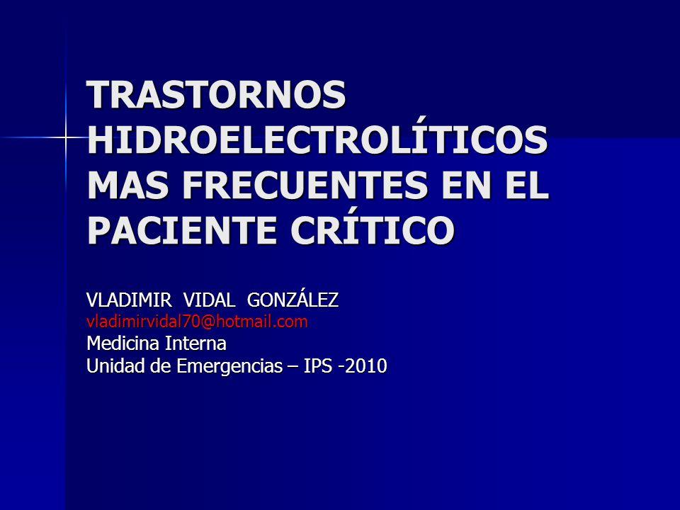 TRASTORNOS HIDROELECTROLÍTICOS MAS FRECUENTES EN EL PACIENTE CRÍTICO VLADIMIR VIDAL GONZÁLEZ vladimirvidal70@hotmail.com Medicina Interna Unidad de Em