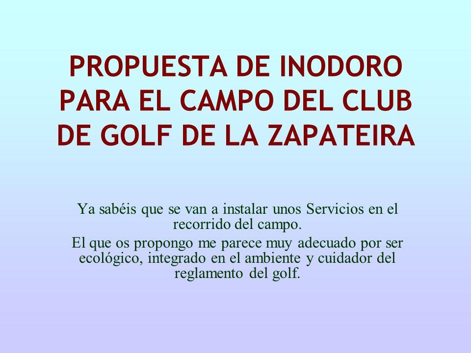 PROPUESTA DE INODORO PARA EL CAMPO DEL CLUB DE GOLF DE LA ZAPATEIRA Ya sabéis que se van a instalar unos Servicios en el recorrido del campo. El que o