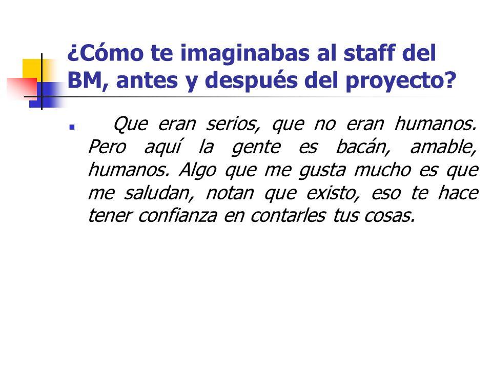 ¿Cómo te imaginabas al staff del BM, antes y después del proyecto? Que eran serios, que no eran humanos. Pero aquí la gente es bacán, amable, humanos.