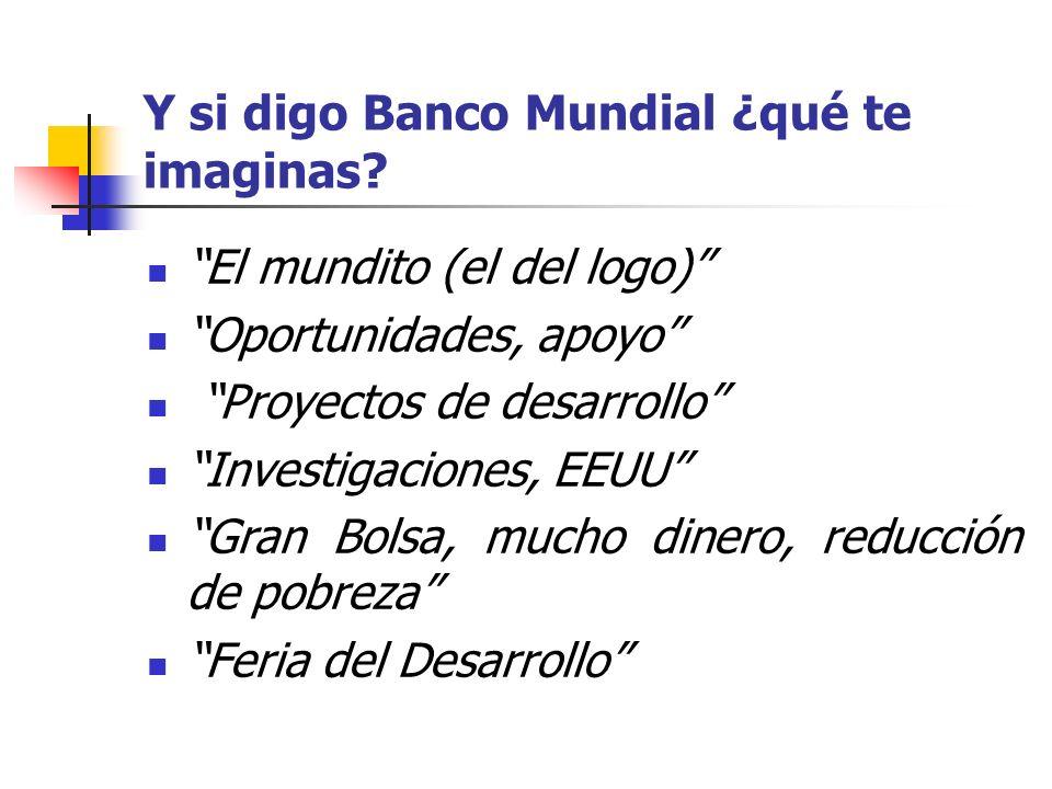 Y si digo Banco Mundial ¿qué te imaginas? El mundito (el del logo) Oportunidades, apoyo Proyectos de desarrollo Investigaciones, EEUU Gran Bolsa, much
