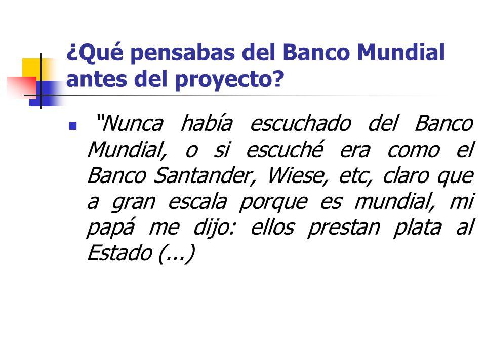 ¿Qué pensabas del Banco Mundial antes del proyecto? Nunca había escuchado del Banco Mundial, o si escuché era como el Banco Santander, Wiese, etc, cla