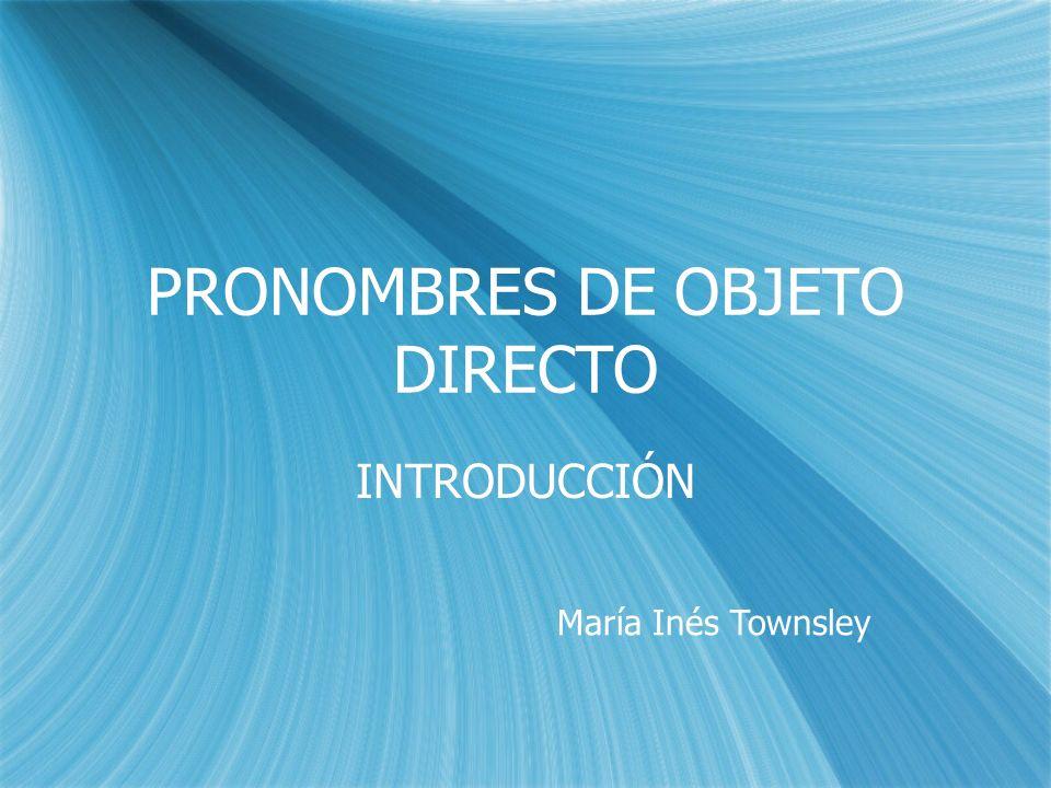 PRONOMBRES DE OBJETO DIRECTO INTRODUCCIÓN María Inés Townsley