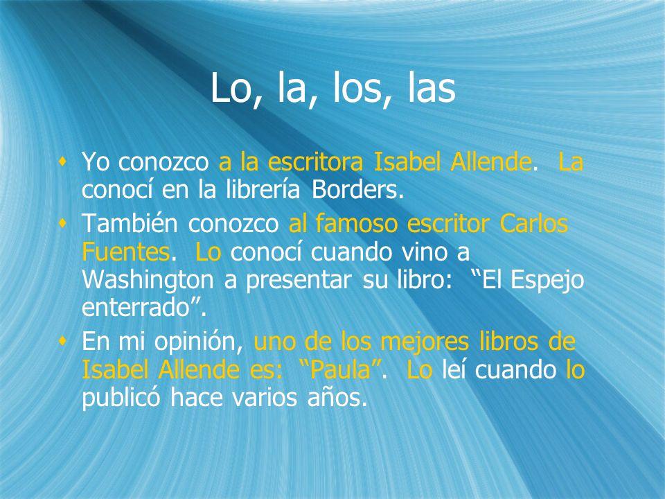 Lo, la, los, las Yo conozco a la escritora Isabel Allende. La conocí en la librería Borders. También conozco al famoso escritor Carlos Fuentes. Lo con
