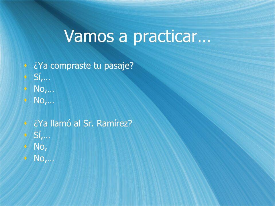 Vamos a practicar… ¿Ya compraste tu pasaje? Sí,… No,… ¿Ya llamó al Sr. Ramírez? Sí,… No, No,… ¿Ya compraste tu pasaje? Sí,… No,… No,… ¿Ya llamó al Sr.