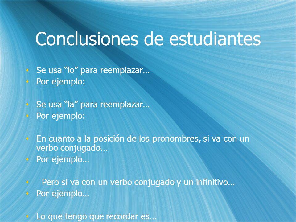 Conclusiones de estudiantes Se usa lo para reemplazar… Por ejemplo: Se usa la para reemplazar… Por ejemplo: En cuanto a la posición de los pronombres,