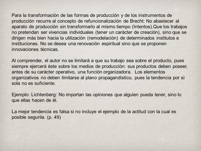 Para la transformaciòn de las formas de producciòn y de los instrumentos de producciòn recurre al concepto de refuncionalizaciòn de Brecht: No abastec
