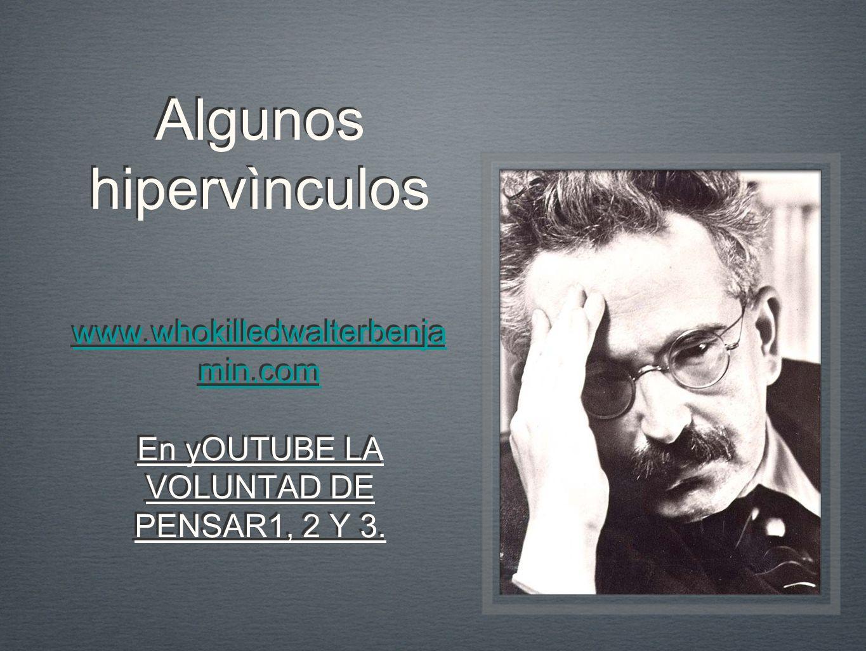 Algunos hipervìnculos www.whokilledwalterbenja min.com En yOUTUBE LA VOLUNTAD DE PENSAR1, 2 Y 3. www.whokilledwalterbenja min.com En yOUTUBE LA VOLUNT