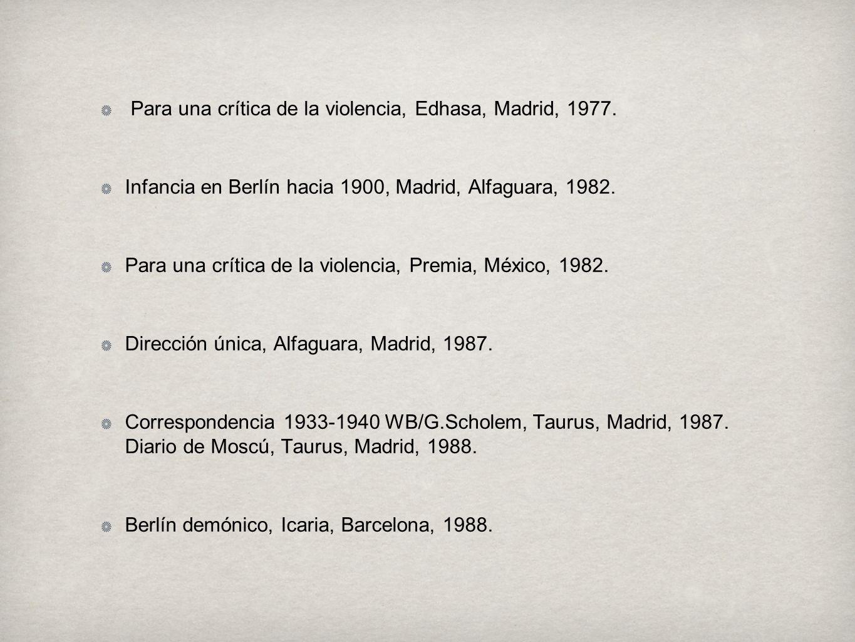 Para una crítica de la violencia, Edhasa, Madrid, 1977. Infancia en Berlín hacia 1900, Madrid, Alfaguara, 1982. Para una crítica de la violencia, Prem
