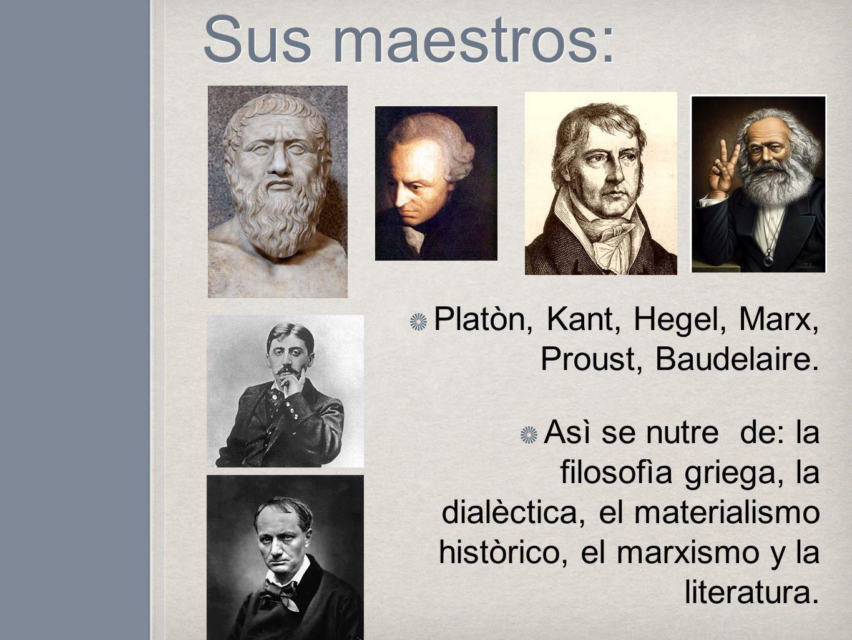 Sus maestros: Platòn, Kant, Hegel, Marx, Proust, Baudelaire. Asì se nutre de: la filosofìa griega, la dialèctica, el materialismo històrico, el marxis